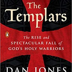 The Templars The Rise and Spectacular Fall of God's Holy Warriors